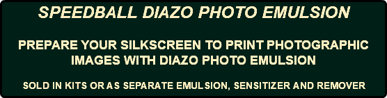 SPEEDBALL DIAZO PHOTO EMULSION PREPARE YOUR SILKSCREEN TO PRINT PHOTOGRAPHIC IMAGES WITH DIAZO PHOTO EMULSION SOLD IN KITS OR AS SEPARATE EMULSION, SENSITIZER AND REMOVER