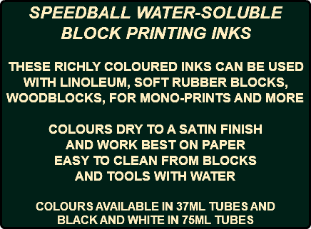 SPEEDBALL WATER-SOLUBLE BLOCK PRINTING INKS THESE RICHLY COLOURED INKS CAN BE USED WITH LINOLEUM, SOFT RUBBER BLOCKS, WOODBLOCKS, FOR MONO-PRINTS AND MORE COLOURS DRY TO A SATIN FINISH AND WORK BEST ON PAPER EASY TO CLEAN FROM BLOCKS AND TOOLS WITH WATER COLOURS AVAILABLE IN 37ML TUBES AND BLACK AND WHITE IN 75ML TUBES