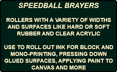 SPEEDBALL BRAYERS ROLLERS WITH A VARIETY OF WIDTHS AND SURFACES LIKE HARD OR SOFT RUBBER AND CLEAR ACRYLIC USE TO ROLL OUT INK FOR BLOCK AND MONO-PRINTING, PRESSING DOWN GLUED SURFACES, APPLYING PAINT TO CANVAS AND MORE