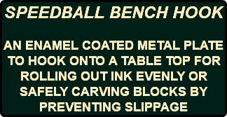 SPEEDBALL BENCH HOOK AN ENAMEL COATED METAL PLATE TO HOOK ONTO A TABLE TOP FOR ROLLING OUT INK EVENLY OR SAFELY CARVING BLOCKS BY PREVENTING SLIPPAGE