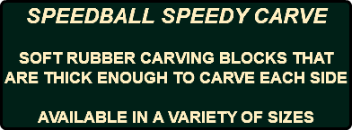 SPEEDBALL SPEEDY CARVE SOFT RUBBER CARVING BLOCKS THAT ARE THICK ENOUGH TO CARVE EACH SIDE AVAILABLE IN A VARIETY OF SIZES