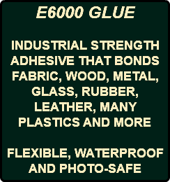 E6000 GLUE INDUSTRIAL STRENGTH ADHESIVE THAT BONDS FABRIC, WOOD, METAL, GLASS, RUBBER, LEATHER, MANY PLASTICS AND MORE FLEXIBLE, WATERPROOF AND PHOTO-SAFE