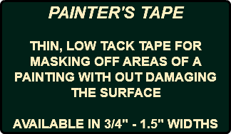 "PAINTER'S TAPE THIN, LOW TACK TAPE FOR MASKING OFF AREAS OF A PAINTING WITH OUT DAMAGING THE SURFACE AVAILABLE IN 3/4"" - 1.5"" WIDTHS"
