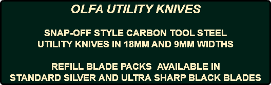 OLFA UTILITY KNIVES SNAP-OFF STYLE CARBON TOOL STEEL UTILITY KNIVES IN 18MM AND 9MM WIDTHS REFILL BLADE PACKS AVAILABLE IN STANDARD SILVER AND ULTRA SHARP BLACK BLADES