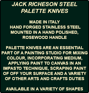 JACK RICHESON STEEL PALETTE KNIVES MADE IN ITALY HAND FORGED STAINLESS STEEL MOUNTED IN A HAND POLISHED, ROSEWOOD HANDLE PALETTE KNIVES ARE AN ESSENTIAL PART OF A PAINTING STUDIO FOR MIXING COLOUR, INCORPORATING MEDIUM, APPLYING PAINT TO CANVAS IN AN IMPASTO TECHNIQUE, SCRAPING PAINT OF OFF YOUR SURFACE AND A VARIETY OF OTHER ARTS AND CRAFTS DUTIES AVAILABLE IN A VARIETY OF SHAPES