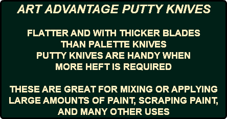 ART ADVANTAGE PUTTY KNIVES FLATTER AND WITH THICKER BLADES THAN PALETTE KNIVES PUTTY KNIVES ARE HANDY WHEN MORE HEFT IS REQUIRED THESE ARE GREAT FOR MIXING OR APPLYING LARGE AMOUNTS OF PAINT, SCRAPING PAINT, AND MANY OTHER USES