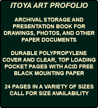 ITOYA ART PROFOLIO ARCHIVAL STORAGE AND PRESENTATION BOOK FOR DRAWINGS, PHOTOS, AND OTHER PAPER DOCUMENTS DURABLE POLYPROPYLENE COVER AND CLEAR, TOP LOADING POCKET PAGES WITH ACID FREE BLACK MOUNTING PAPER 24 PAGES IN A VARIETY OF SIZES CALL FOR SIZE AVAILABILITY